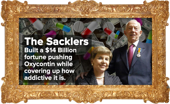 The Sacklers: Built a $14 billion fortune pushing Oxycontin while covering up how addictive it is.